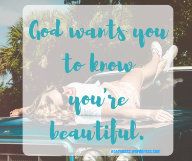 God wants you to know you're beautiful.